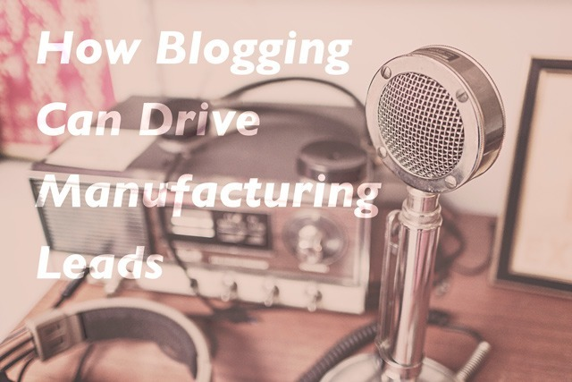 How Blogging Can Drive Manufacturing Leads
