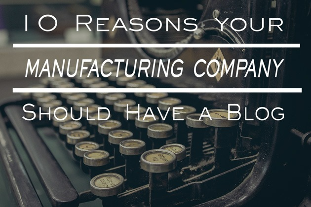 10 Reasons Your Manufacturing Company Should Have A Blog