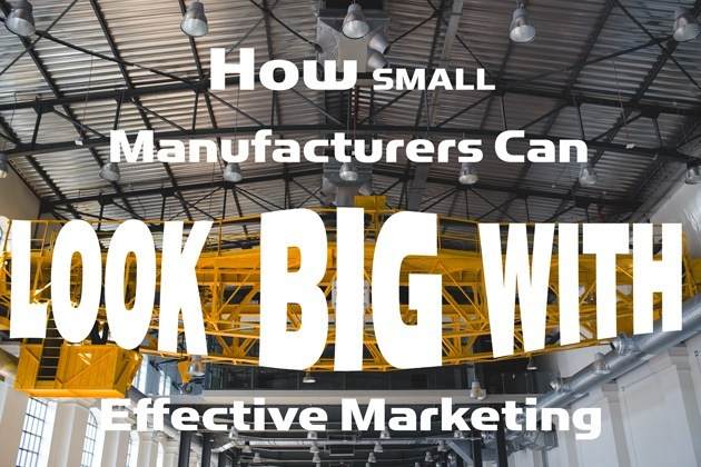 How small manufacturers can look big with effective marketing